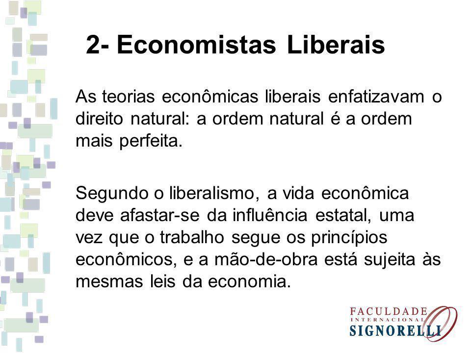 2- Economistas Liberais As teorias econômicas liberais enfatizavam o direito natural: a ordem natural é a ordem mais perfeita. Segundo o liberalismo,