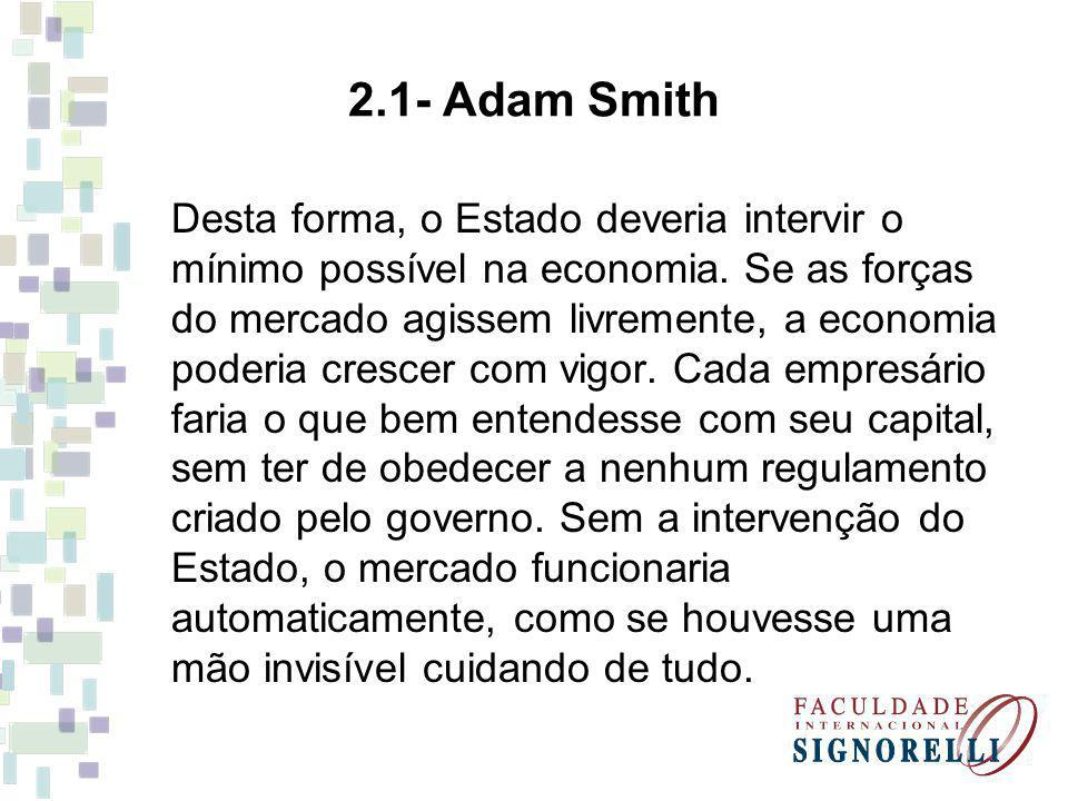 2.1- Adam Smith Desta forma, o Estado deveria intervir o mínimo possível na economia. Se as forças do mercado agissem livremente, a economia poderia c