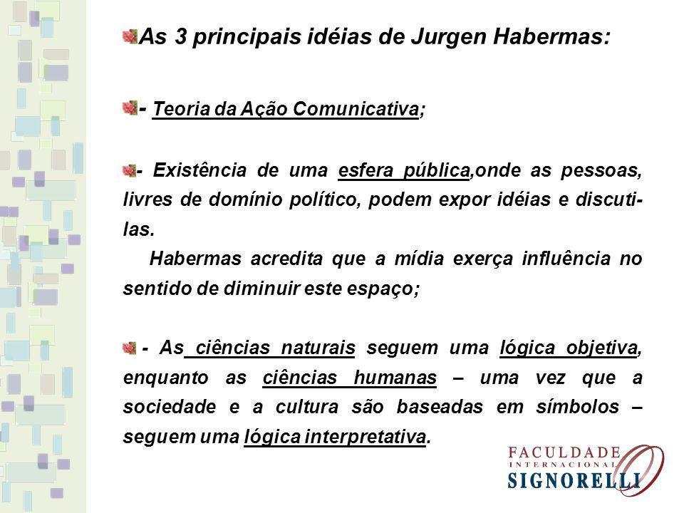 As 3 principais idéias de Jurgen Habermas: - Teoria da Ação Comunicativa; - Existência de uma esfera pública,onde as pessoas, livres de domínio políti