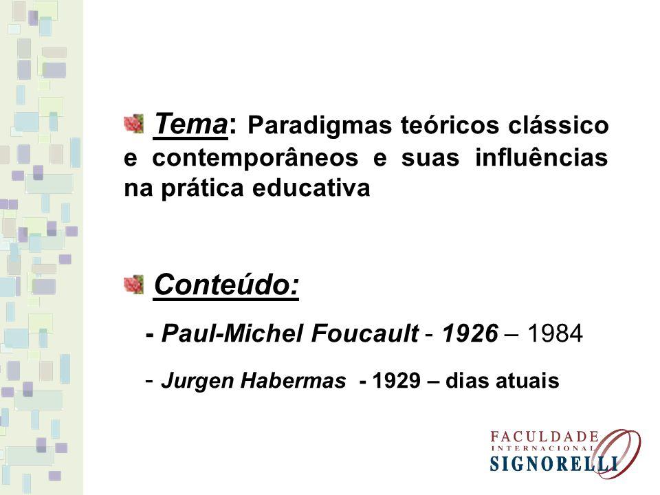 Tema: Paradigmas teóricos clássico e contemporâneos e suas influências na prática educativa Conteúdo: - Paul-Michel Foucault - 1926 – 1984 - Jurgen Ha