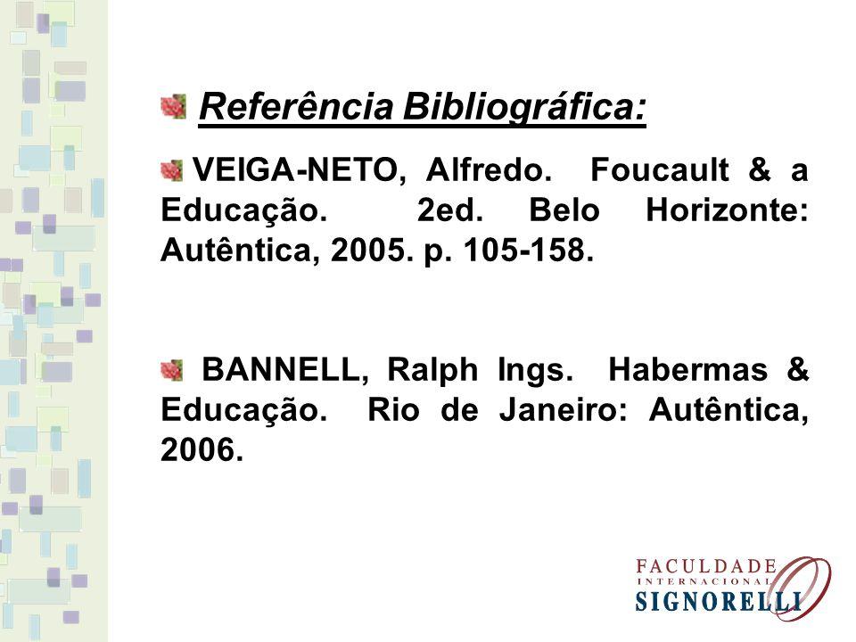 Referência Bibliográfica: VEIGA-NETO, Alfredo. Foucault & a Educação. 2ed. Belo Horizonte: Autêntica, 2005. p. 105-158. BANNELL, Ralph Ings. Habermas
