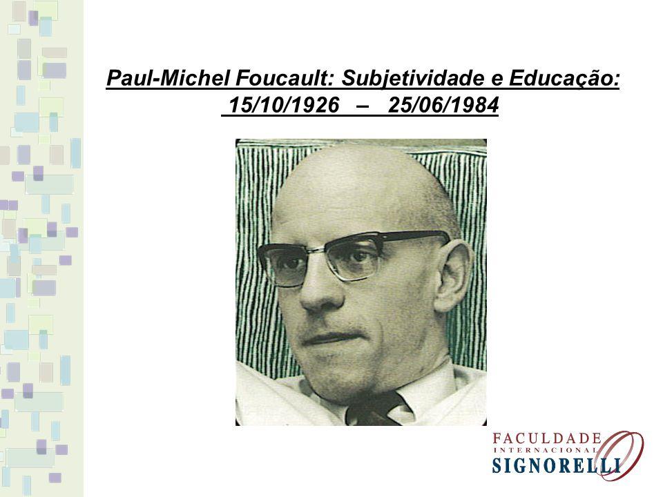 Paul-Michel Foucault: Subjetividade e Educação: 15/10/1926 – 25/06/1984