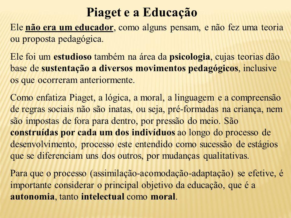 Piaget e a Educação Ele não era um educador, como alguns pensam, e não fez uma teoria ou proposta pedagógica.