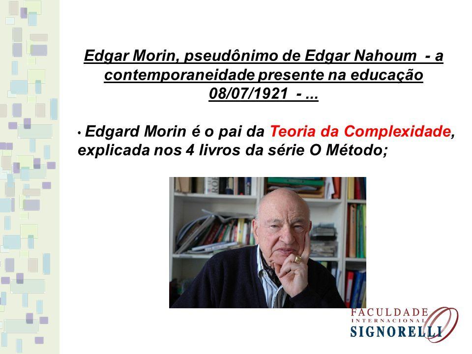 Edgar Morin, pseudônimo de Edgar Nahoum - a contemporaneidade presente na educação 08/07/1921 -... Edgard Morin é o pai da Teoria da Complexidade, exp