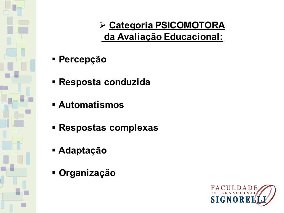 Categoria PSICOMOTORA da Avaliação Educacional: Percepção Resposta conduzida Automatismos Respostas complexas Adaptação Organização