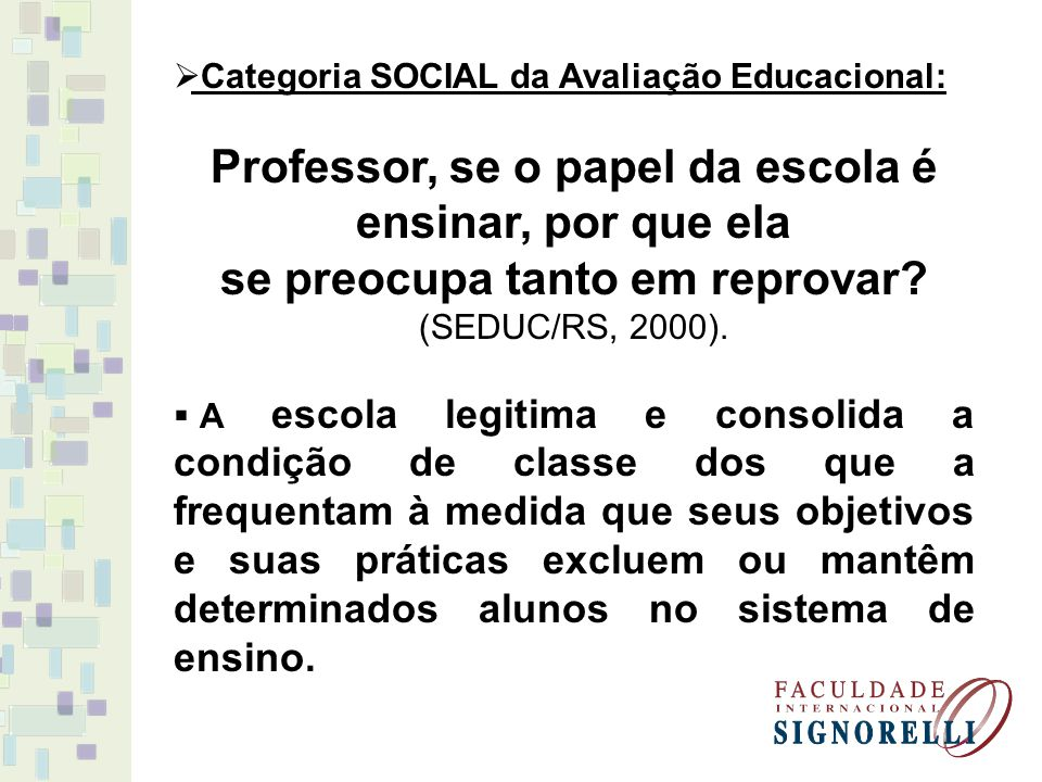 Categoria SOCIAL da Avaliação Educacional: Professor, se o papel da escola é ensinar, por que ela se preocupa tanto em reprovar? (SEDUC/RS, 2000). A e