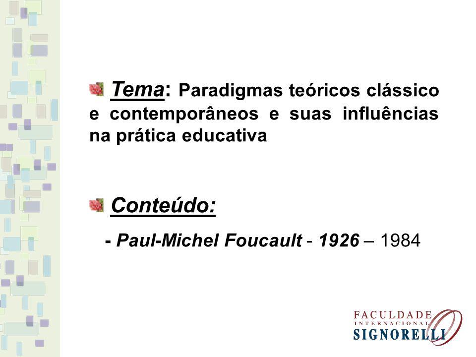Tema: Paradigmas teóricos clássico e contemporâneos e suas influências na prática educativa Conteúdo: - Paul-Michel Foucault - 1926 – 1984