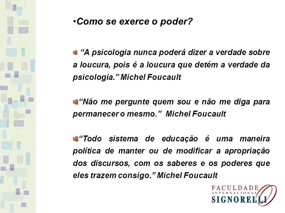 Como se exerce o poder? A psicologia nunca poderá dizer a verdade sobre a loucura, pois é a loucura que detém a verdade da psicologia. Michel Foucault