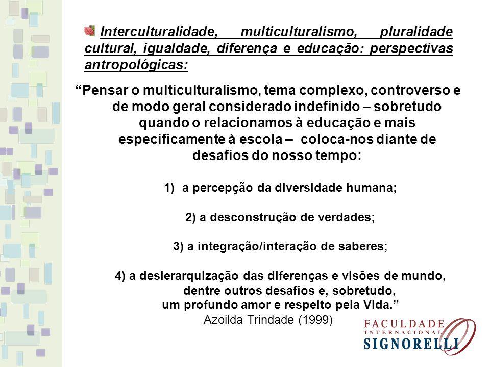 Interculturalidade, multiculturalismo, pluralidade cultural, igualdade, diferença e educação: perspectivas antropológicas: Pensar o multiculturalismo, tema complexo, controverso e de modo geral considerado indefinido – sobretudo quando o relacionamos à educação e mais especificamente à escola – coloca-nos diante de desafios do nosso tempo: 1)a percepção da diversidade humana; 2) a desconstrução de verdades; 3) a integração/interação de saberes; 4) a desierarquização das diferenças e visões de mundo, dentre outros desafios e, sobretudo, um profundo amor e respeito pela Vida.