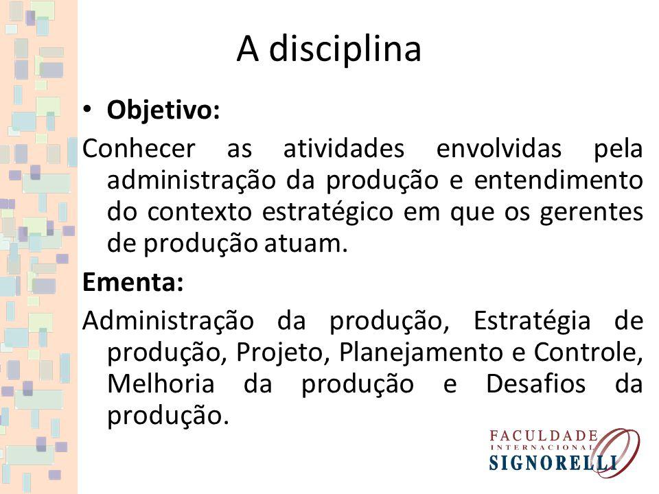 A disciplina Objetivo: Conhecer as atividades envolvidas pela administração da produção e entendimento do contexto estratégico em que os gerentes de produção atuam.