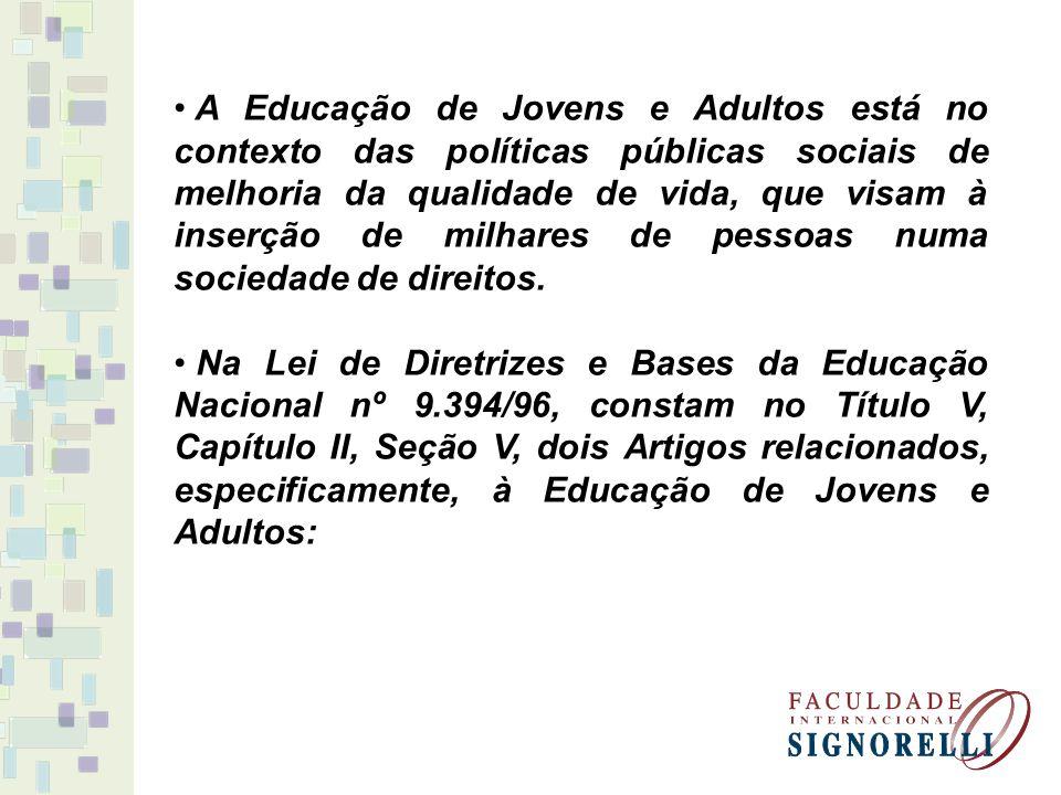 A Educação de Jovens e Adultos está no contexto das políticas públicas sociais de melhoria da qualidade de vida, que visam à inserção de milhares de pessoas numa sociedade de direitos.