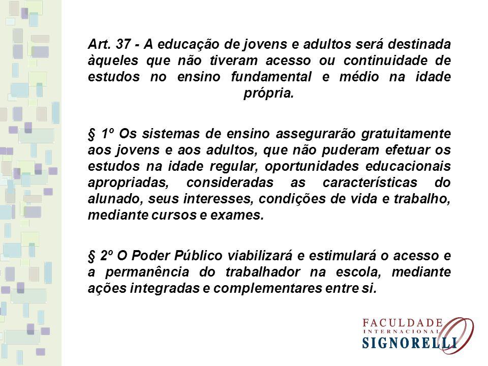 Art. 37 - A educação de jovens e adultos será destinada àqueles que não tiveram acesso ou continuidade de estudos no ensino fundamental e médio na ida