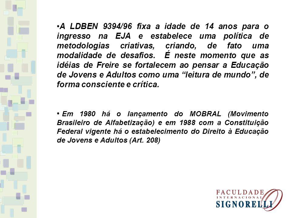 A LDBEN 9394/96 fixa a idade de 14 anos para o ingresso na EJA e estabelece uma política de metodologias criativas, criando, de fato uma modalidade de
