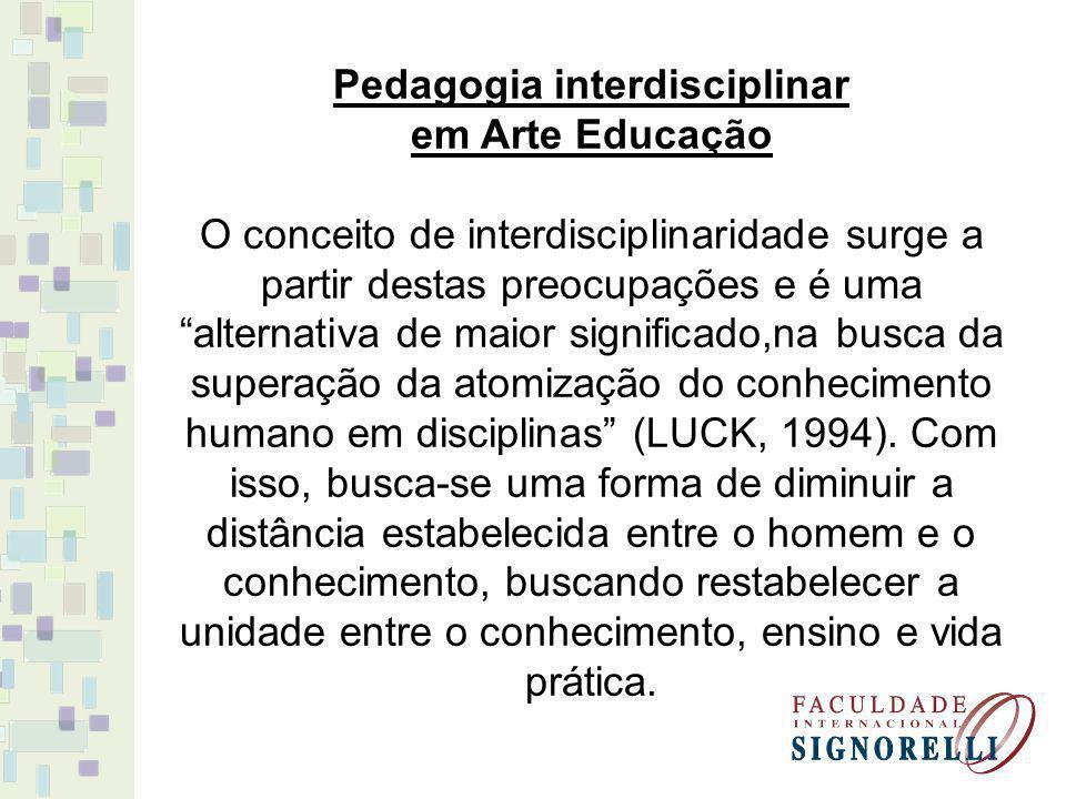 Pedagogia interdisciplinar em Arte Educação O conceito de interdisciplinaridade surge a partir destas preocupações e é uma alternativa de maior significado,na busca da superação da atomização do conhecimento humano em disciplinas (LUCK, 1994).