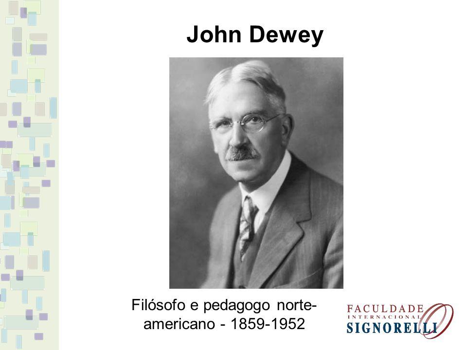 John Dewey Filósofo e pedagogo norte- americano - 1859-1952
