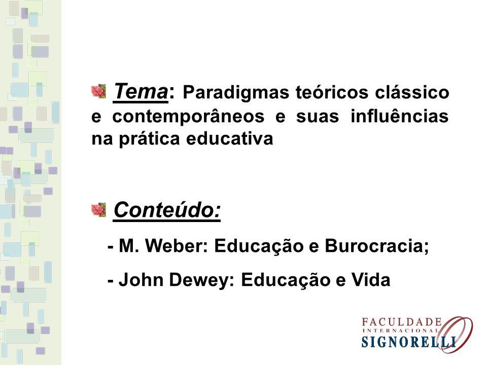 Tema: Paradigmas teóricos clássico e contemporâneos e suas influências na prática educativa Conteúdo: - M. Weber: Educação e Burocracia; - John Dewey: