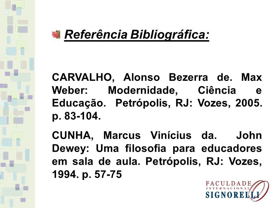 Referência Bibliográfica: CARVALHO, Alonso Bezerra de. Max Weber: Modernidade, Ciência e Educação. Petrópolis, RJ: Vozes, 2005. p. 83-104. CUNHA, Marc