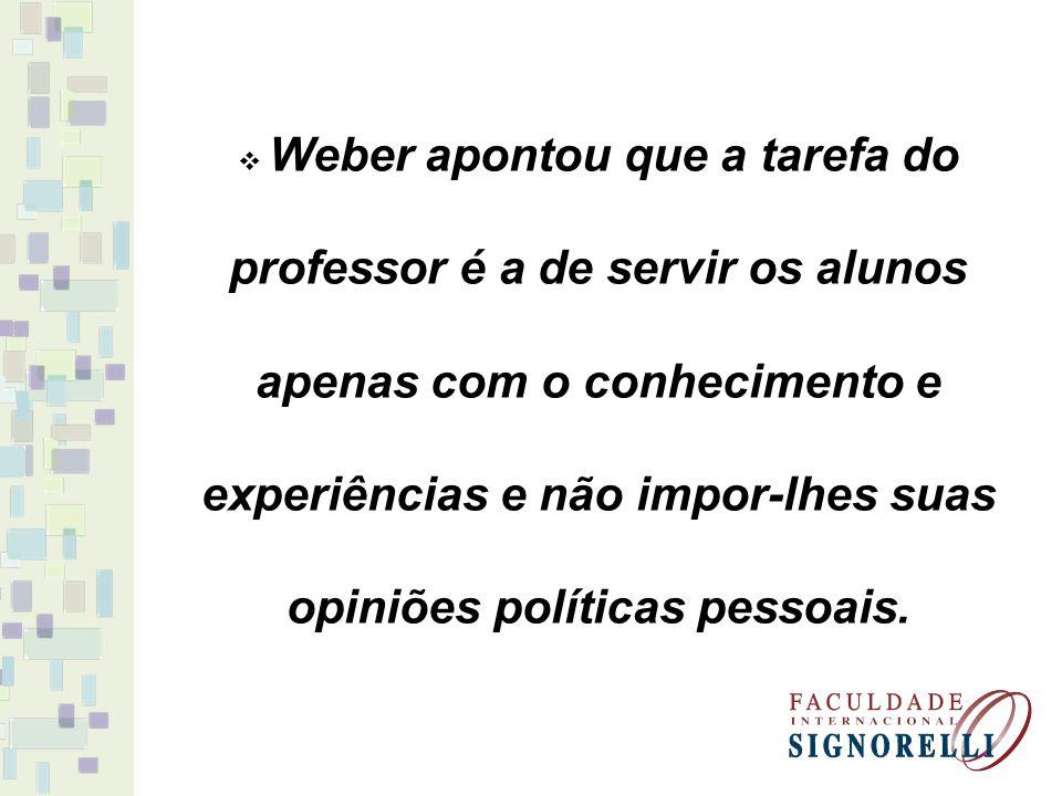 Weber apontou que a tarefa do professor é a de servir os alunos apenas com o conhecimento e experiências e não impor-lhes suas opiniões políticas pess