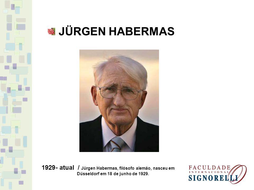 JÜRGEN HABERMAS 1929- atual / Jürgen Habermas, filósofo alemão, nasceu em Düsseldorf em 18 de junho de 1929.