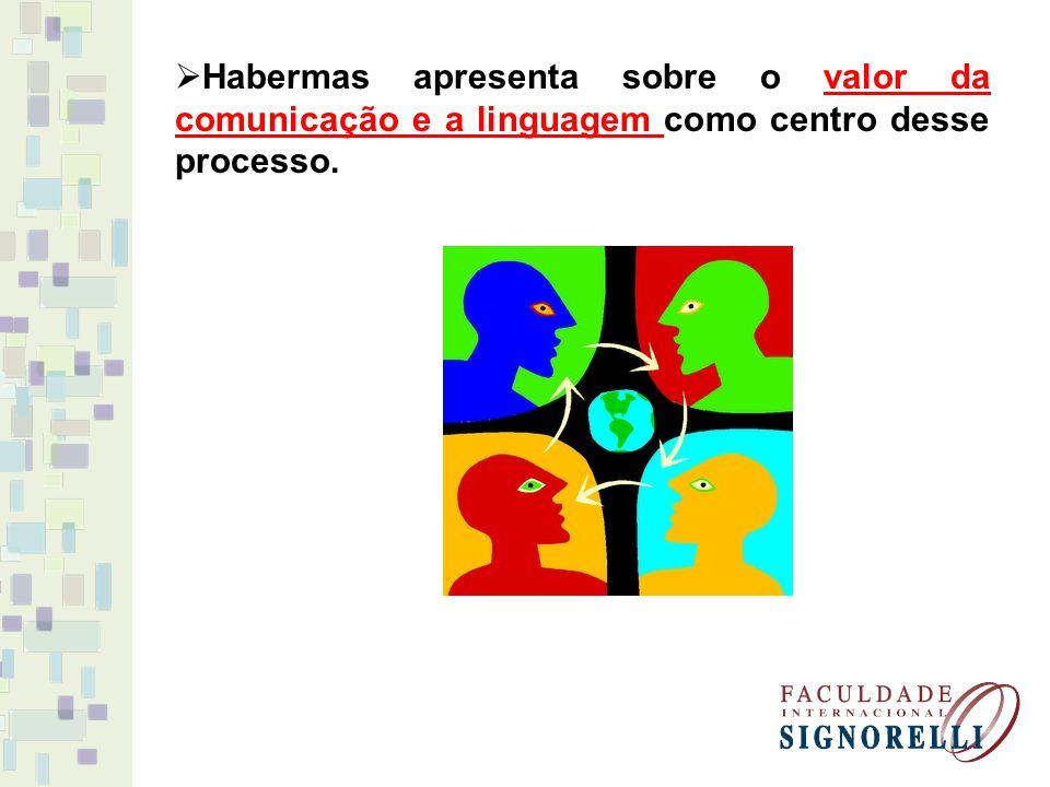 Habermas apresenta sobre o valor da comunicação e a linguagem como centro desse processo.