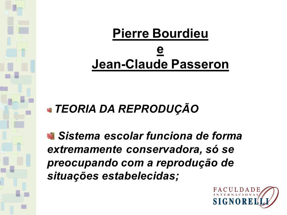 Pierre Bourdieu e Jean-Claude Passeron TEORIA DA REPRODUÇÃO Sistema escolar funciona de forma extremamente conservadora, só se preocupando com a repro