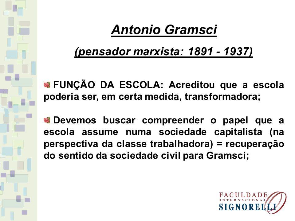 Antonio Gramsci (pensador marxista: 1891 - 1937) FUNÇÃO DA ESCOLA: Acreditou que a escola poderia ser, em certa medida, transformadora; Devemos buscar