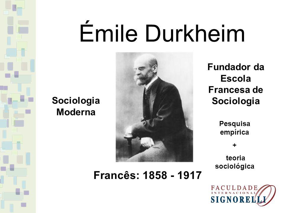 Émile Durkheim Francês: 1858 - 1917 Sociologia Moderna Fundador da Escola Francesa de Sociologia Pesquisa empírica + teoria sociológica