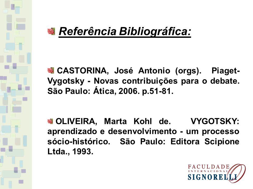 Referência Bibliográfica: CASTORINA, José Antonio (orgs). Piaget- Vygotsky - Novas contribuições para o debate. São Paulo: Ática, 2006. p.51-81. OLIVE