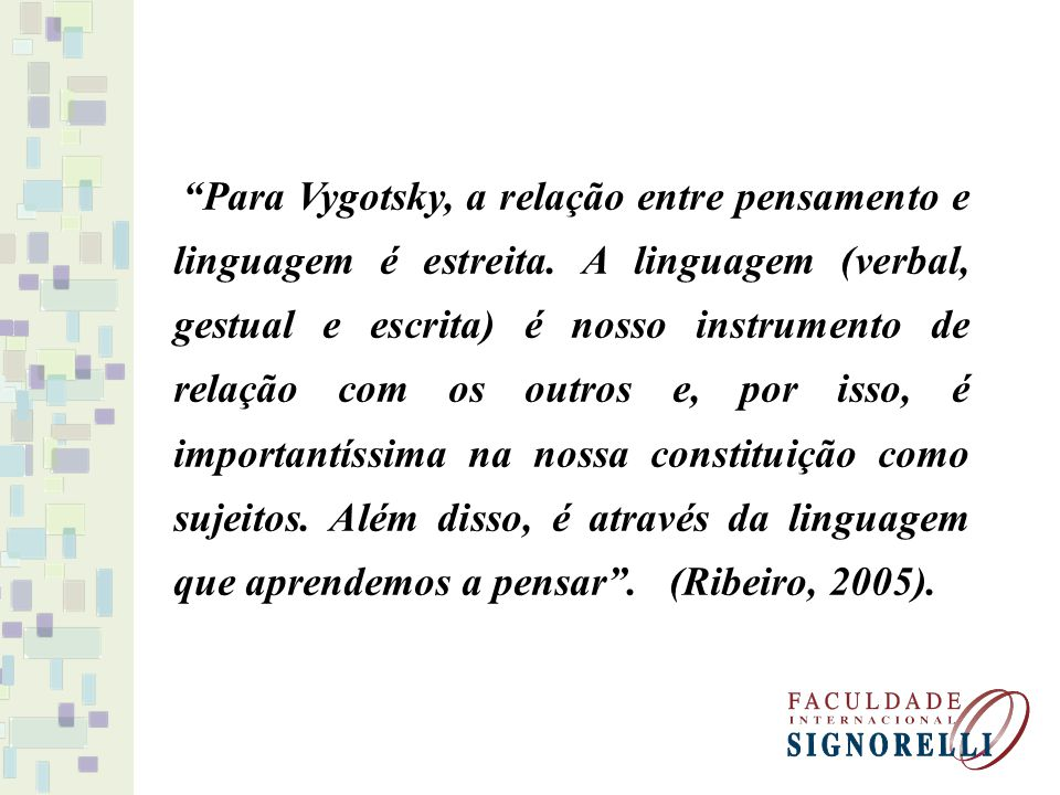 Para Vygotsky, a relação entre pensamento e linguagem é estreita. A linguagem (verbal, gestual e escrita) é nosso instrumento de relação com os outros