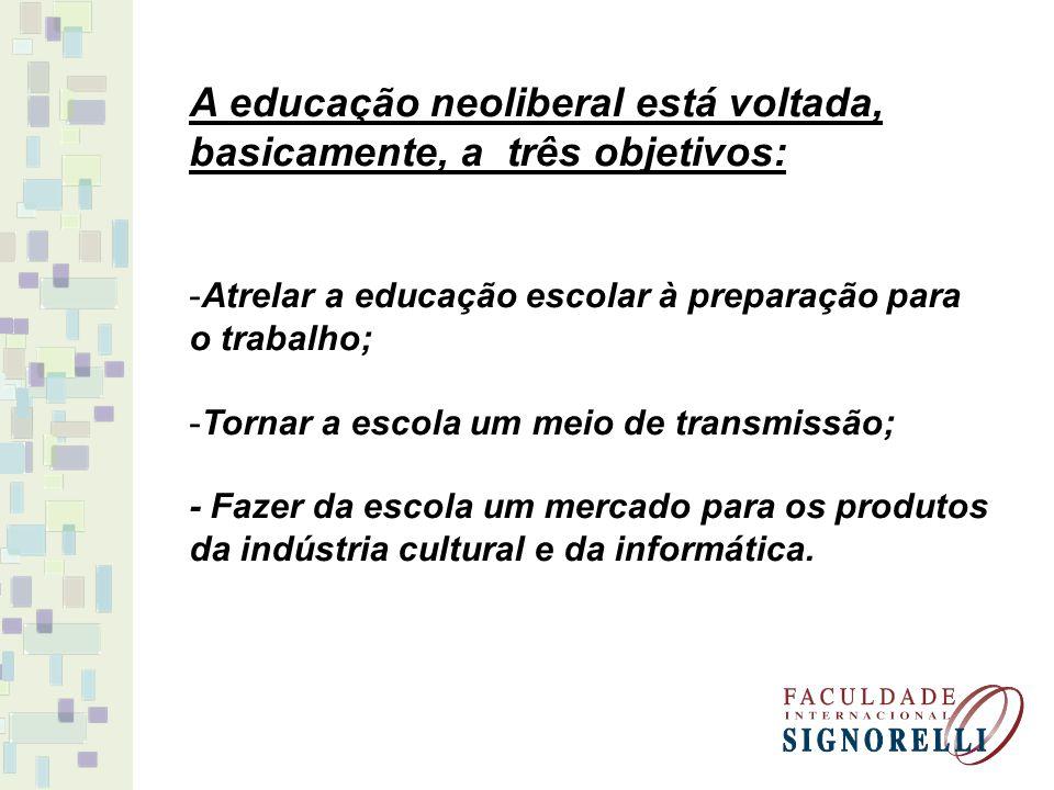 A educação neoliberal está voltada, basicamente, a três objetivos: -Atrelar a educação escolar à preparação para o trabalho; -Tornar a escola um meio