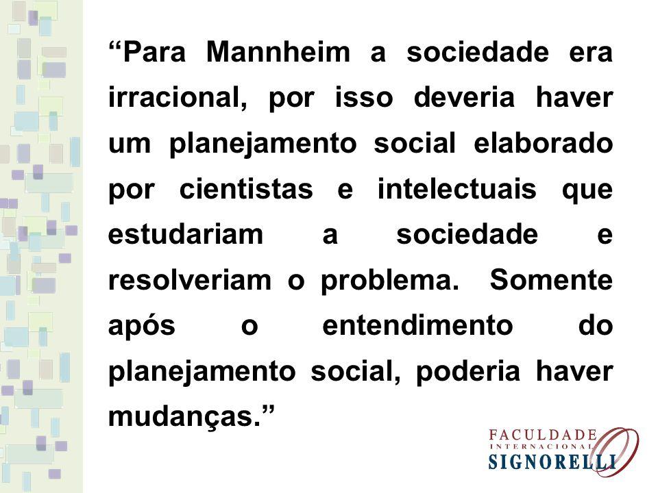 Para Mannheim a sociedade era irracional, por isso deveria haver um planejamento social elaborado por cientistas e intelectuais que estudariam a socie