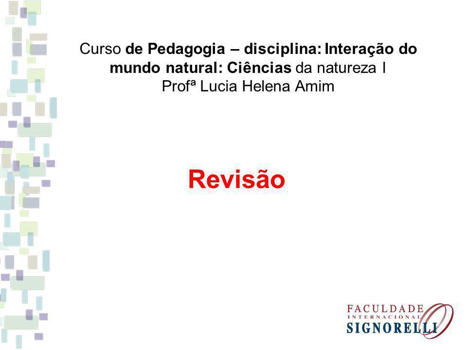 Curso de Pedagogia – disciplina: Interação do mundo natural: Ciências da natureza I Profª Lucia Helena Amim Revisão