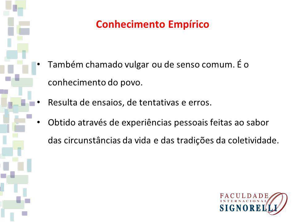 Conhecimento Empírico Também chamado vulgar ou de senso comum. É o conhecimento do povo. Resulta de ensaios, de tentativas e erros. Obtido através de