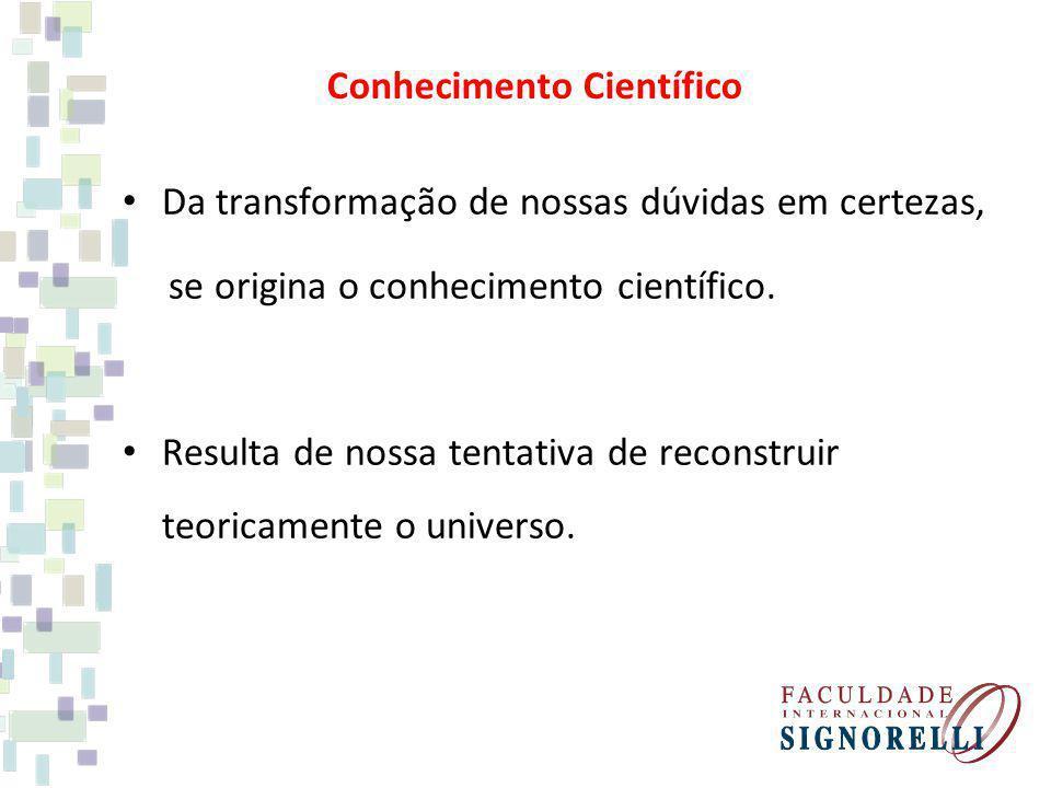 Conhecimento Científico Da transformação de nossas dúvidas em certezas, se origina o conhecimento científico. Resulta de nossa tentativa de reconstrui