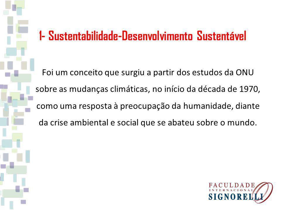 1- Sustentabilidade-Desenvolvimento Sustentável Foi um conceito que surgiu a partir dos estudos da ONU sobre as mudanças climáticas, no início da déca