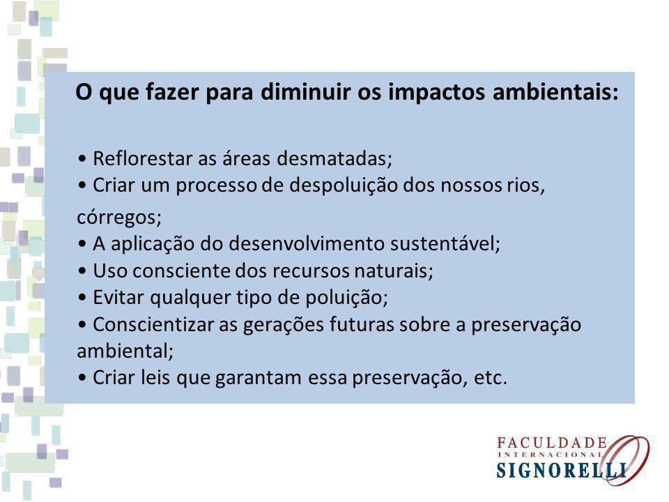 O que fazer para diminuir os impactos ambientais: Reflorestar as áreas desmatadas; Criar um processo de despoluição dos nossos rios, córregos; A aplic