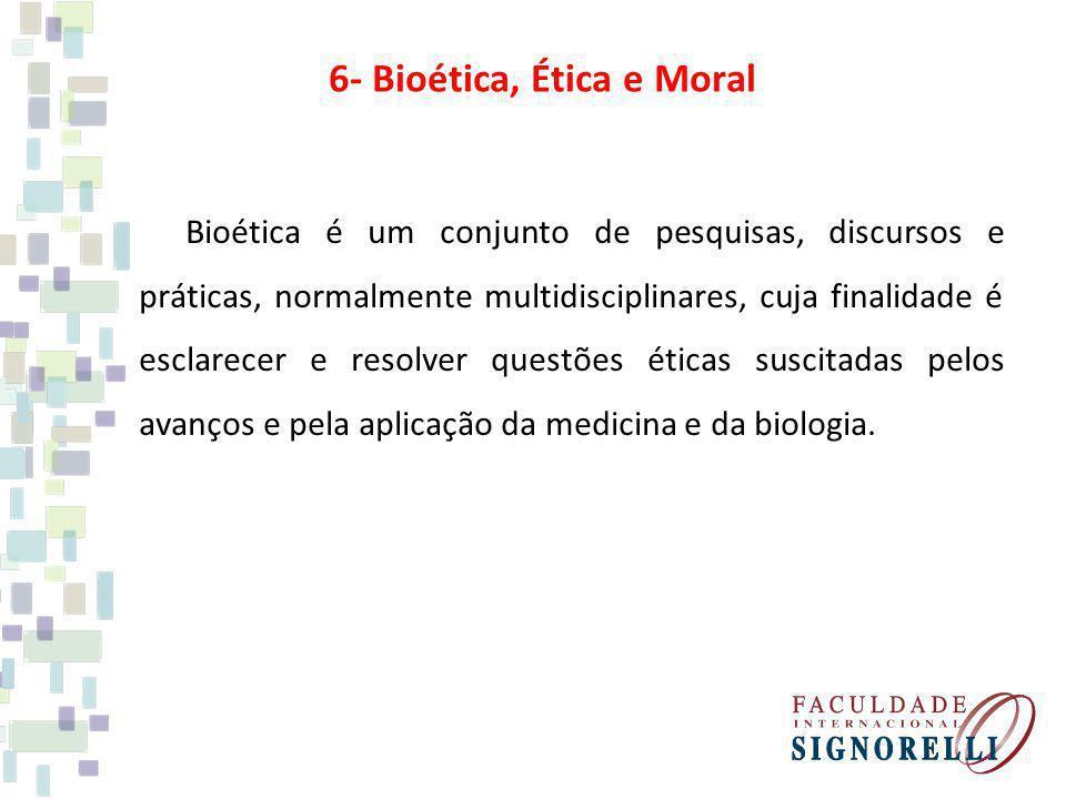 6- Bioética, Ética e Moral Bioética é um conjunto de pesquisas, discursos e práticas, normalmente multidisciplinares, cuja finalidade é esclarecer e r