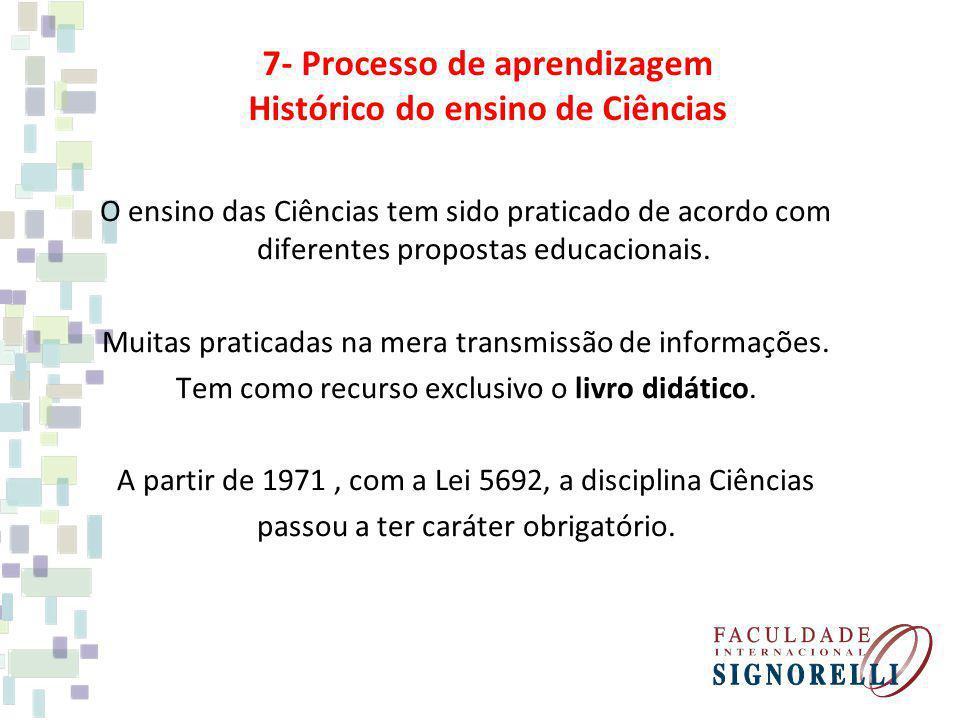 7- Processo de aprendizagem Histórico do ensino de Ciências O ensino das Ciências tem sido praticado de acordo com diferentes propostas educacionais.
