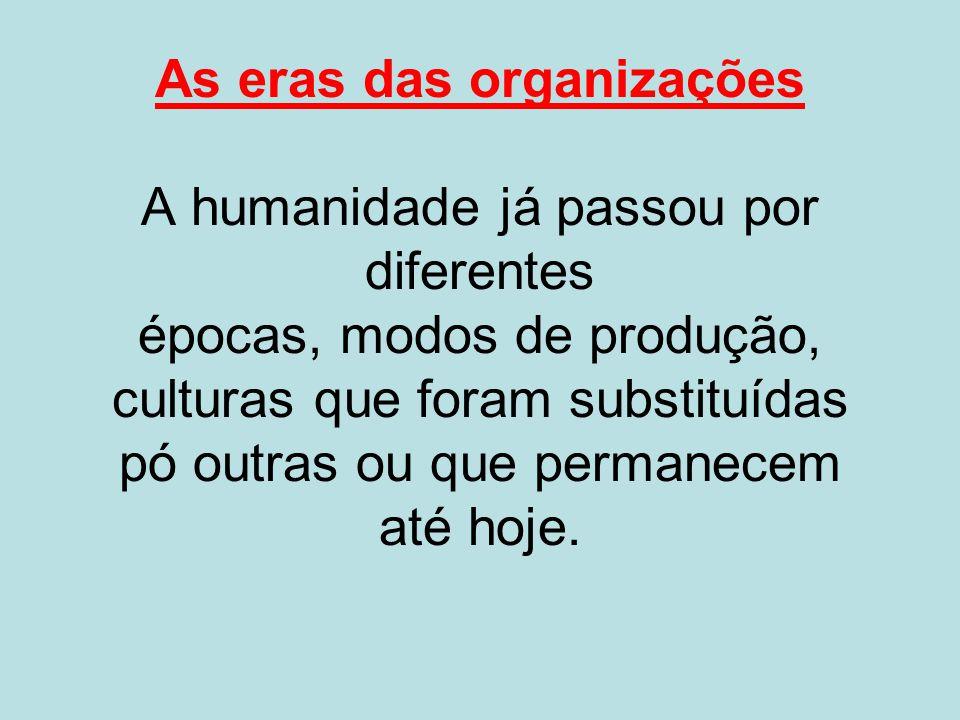 As eras das organizações A humanidade já passou por diferentes épocas, modos de produção, culturas que foram substituídas pó outras ou que permanecem