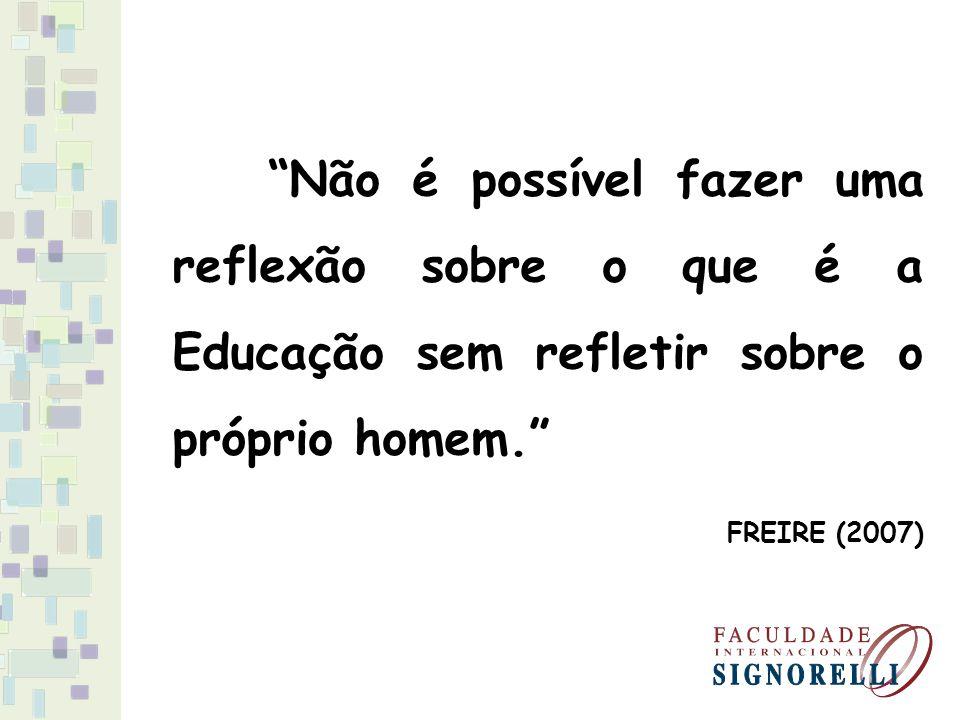 Não é possível fazer uma reflexão sobre o que é a Educação sem refletir sobre o próprio homem. FREIRE (2007)