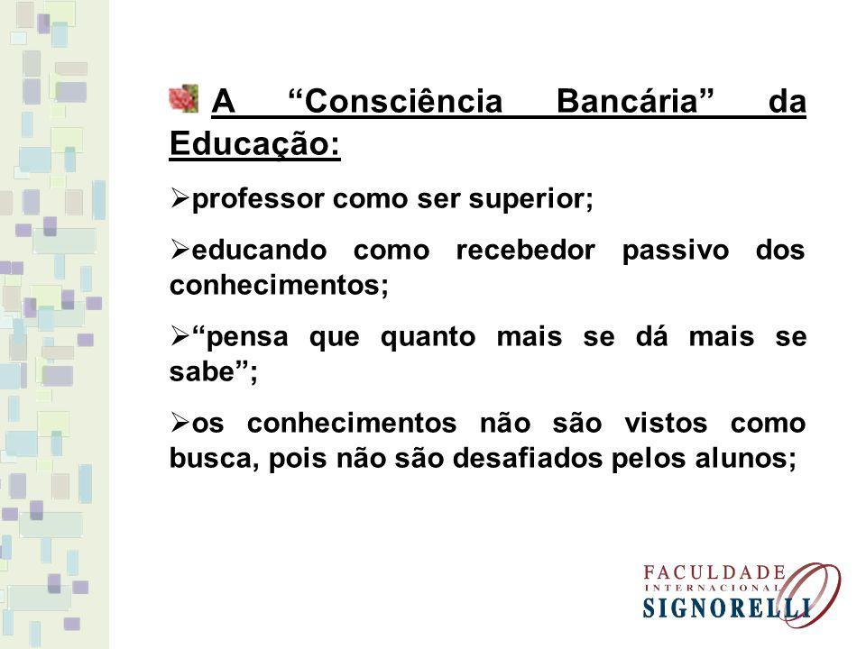 A Consciência Bancária da Educação: professor como ser superior; educando como recebedor passivo dos conhecimentos; pensa que quanto mais se dá mais se sabe; os conhecimentos não são vistos como busca, pois não são desafiados pelos alunos;