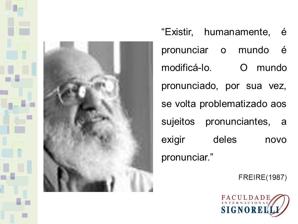 Existir, humanamente, é pronunciar o mundo é modificá-lo. O mundo pronunciado, por sua vez, se volta problematizado aos sujeitos pronunciantes, a exig