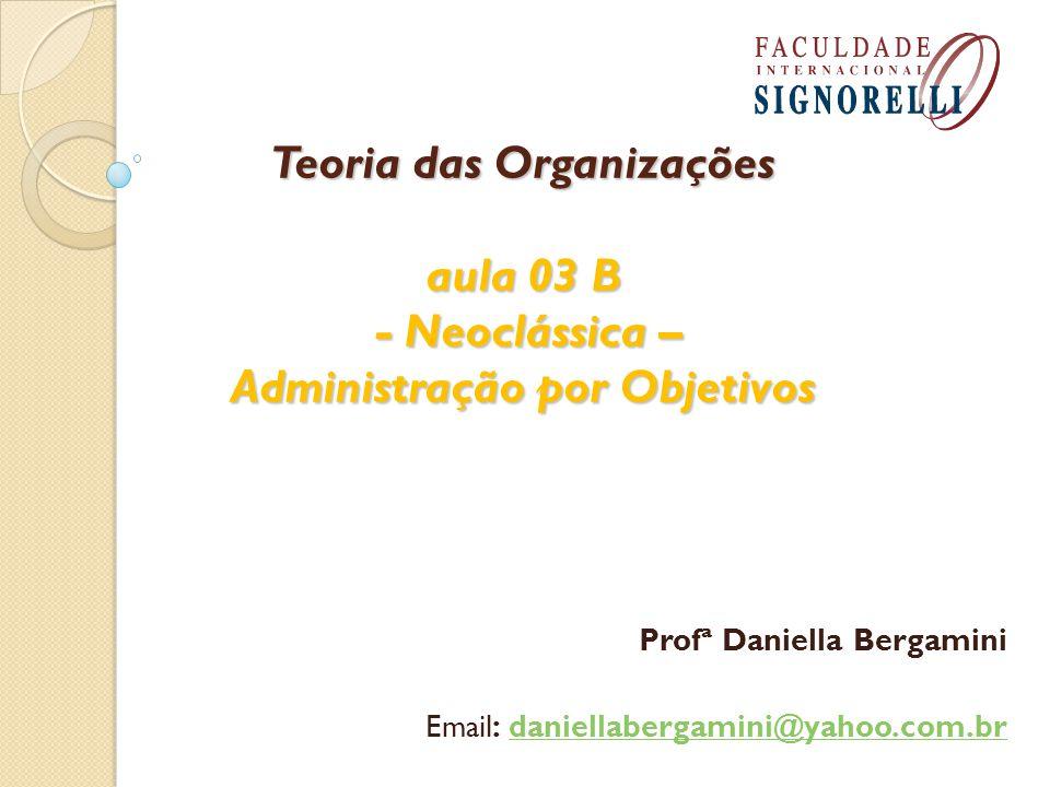 Teoria das Organizações aula 03 B - Neoclássica – Administração por Objetivos Profª Daniella Bergamini Email: daniellabergamini@yahoo.com.brdaniellabergamini@yahoo.com.br