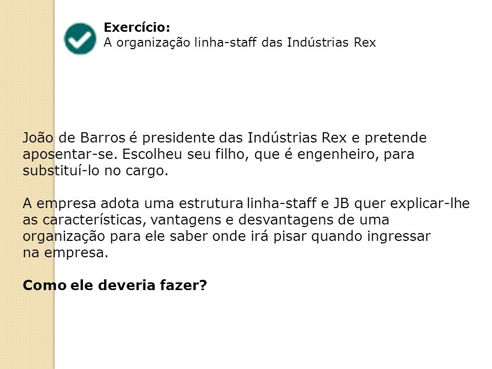 Exercício: A organização linha-staff das Indústrias Rex João de Barros é presidente das Indústrias Rex e pretende aposentar-se. Escolheu seu filho, qu