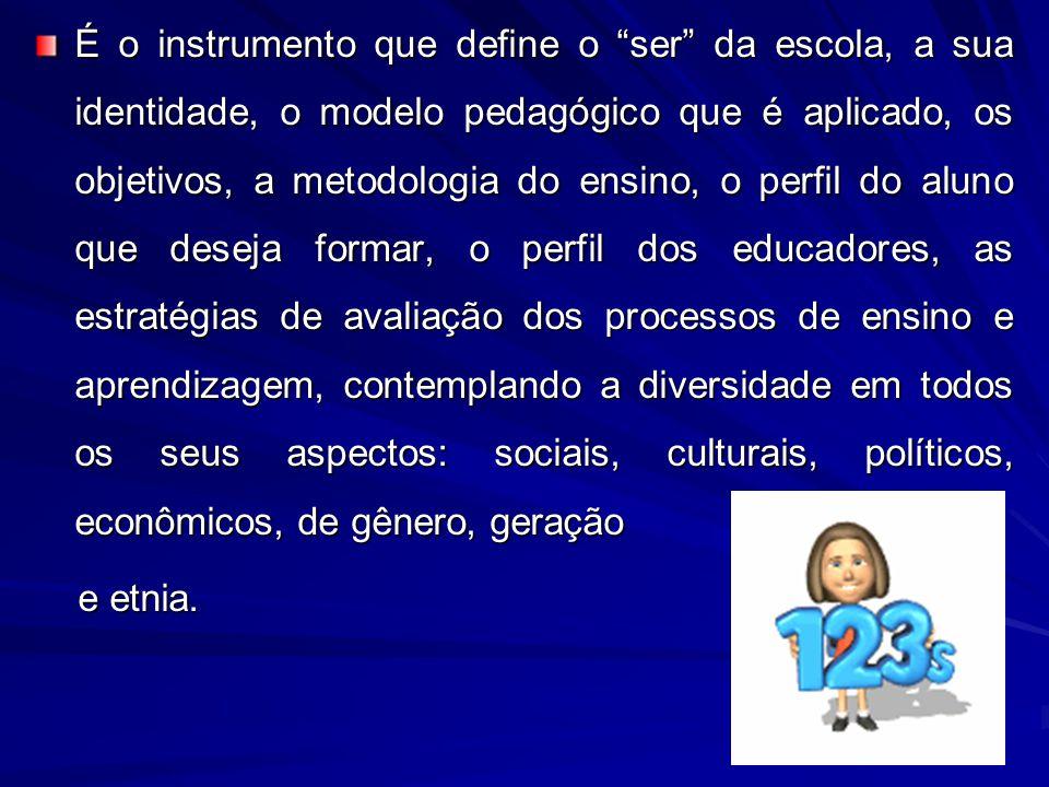 É o instrumento que define o ser da escola, a sua identidade, o modelo pedagógico que é aplicado, os objetivos, a metodologia do ensino, o perfil do a