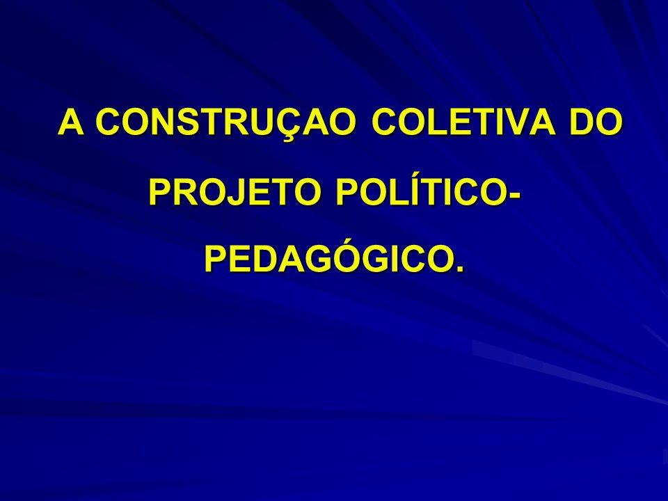 A CONSTRUÇAO COLETIVA DO PROJETO POLÍTICO- PEDAGÓGICO. A CONSTRUÇAO COLETIVA DO PROJETO POLÍTICO- PEDAGÓGICO.