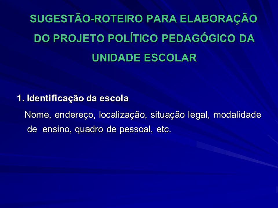 SUGESTÃO-ROTEIRO PARA ELABORAÇÃO DO PROJETO POLÍTICO PEDAGÓGICO DA UNIDADE ESCOLAR SUGESTÃO-ROTEIRO PARA ELABORAÇÃO DO PROJETO POLÍTICO PEDAGÓGICO DA UNIDADE ESCOLAR 1.
