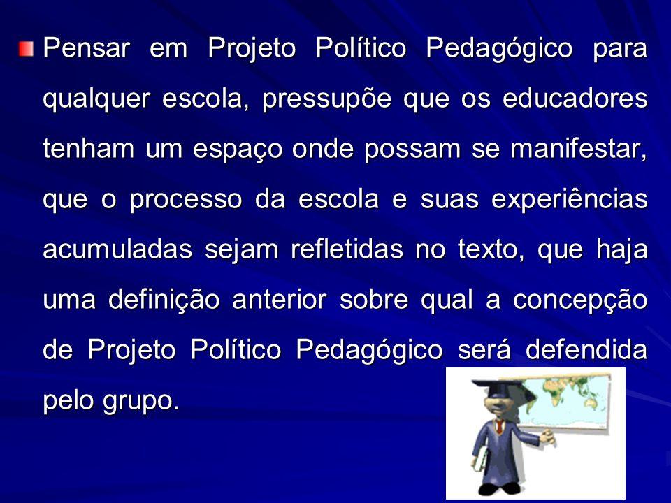 Pensar em Projeto Político Pedagógico para qualquer escola, pressupõe que os educadores tenham um espaço onde possam se manifestar, que o processo da