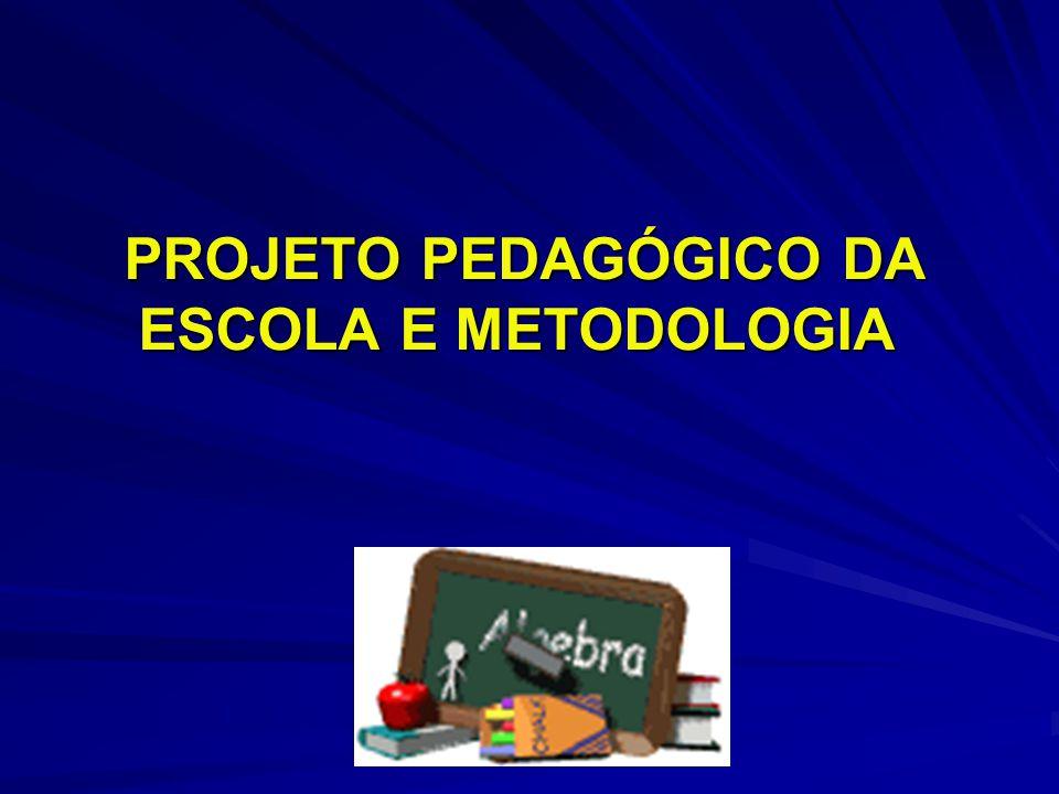 PROJETO PEDAGÓGICO DA ESCOLA E METODOLOGIA PROJETO PEDAGÓGICO DA ESCOLA E METODOLOGIA