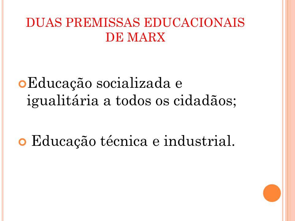 DUAS PREMISSAS EDUCACIONAIS DE MARX Educação socializada e igualitária a todos os cidadãos; Educação técnica e industrial.
